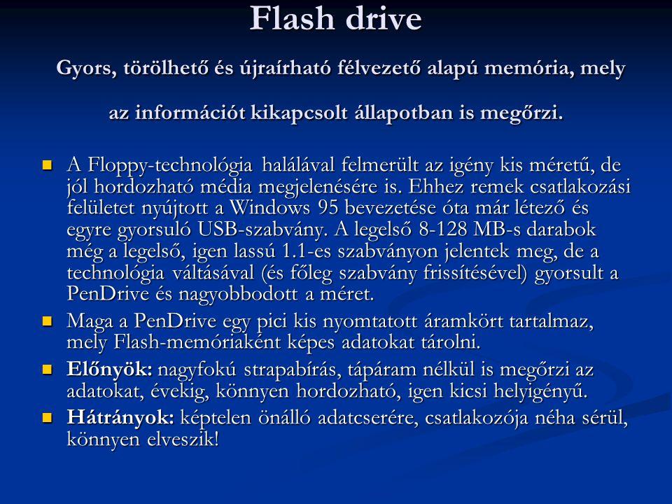 Flash drive Gyors, törölhető és újraírható félvezető alapú memória, mely az információt kikapcsolt állapotban is megőrzi.