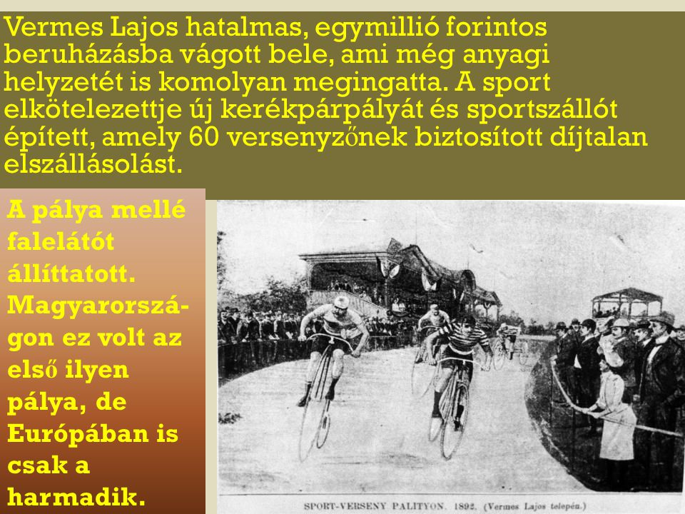 Vermes Lajos hatalmas, egymillió forintos beruházásba vágott bele, ami még anyagi helyzetét is komolyan megingatta. A sport elkötelezettje új kerékpárpályát és sportszállót épített, amely 60 versenyzőnek biztosított díjtalan elszállásolást.