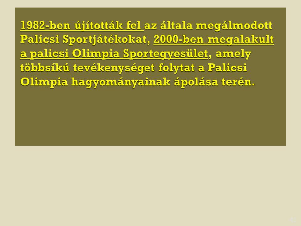 1982-ben újították fel az általa megálmodott Palicsi Sportjátékokat, 2000-ben megalakult a palicsi Olimpia Sportegyesület, amely többsíkú tevékenységet folytat a Palicsi Olimpia hagyományainak ápolása terén.