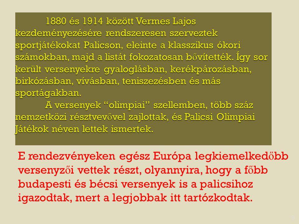 1880 és 1914 között Vermes Lajos kezdeményezésére rendszeresen szerveztek sportjátékokat Palicson, eleinte a klasszikus ókori számokban, majd a listát fokozatosan bővítették. Így sor került versenyekre gyaloglásban, kerékpározásban, birkózásban, vívásban, teniszezésben és más sportágakban. A versenyek olimpiai szellemben, több száz nemzetközi résztvevővel zajlottak, és Palicsi Olimpiai Játékok néven lettek ismertek.