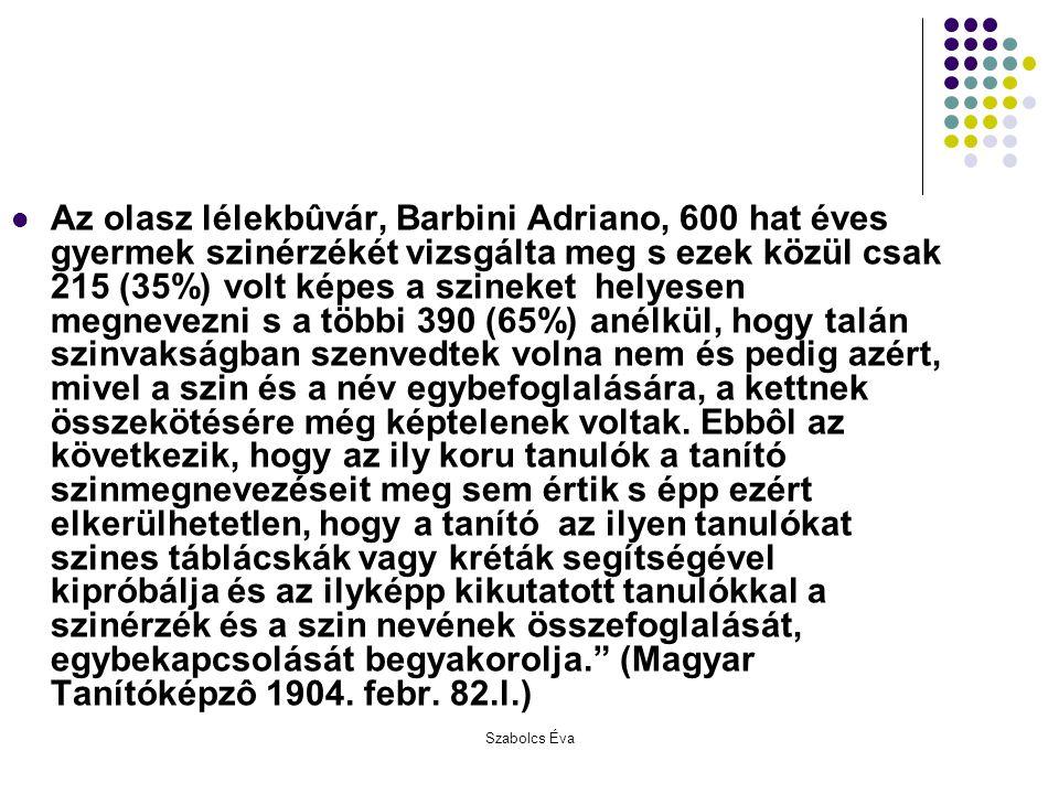 Az olasz lélekbûvár, Barbini Adriano, 600 hat éves gyermek szinérzékét vizsgálta meg s ezek közül csak 215 (35%) volt képes a szineket helyesen megnevezni s a többi 390 (65%) anélkül, hogy talán szinvakságban szenvedtek volna nem és pedig azért, mivel a szin és a név egybefoglalására, a kettnek összekötésére még képtelenek voltak. Ebbôl az következik, hogy az ily koru tanulók a tanító szinmegnevezéseit meg sem értik s épp ezért elkerülhetetlen, hogy a tanító az ilyen tanulókat szines táblácskák vagy kréták segítségével kipróbálja és az ilyképp kikutatott tanulókkal a szinérzék és a szin nevének összefoglalását, egybekapcsolását begyakorolja. (Magyar Tanítóképzô 1904. febr. 82.l.)