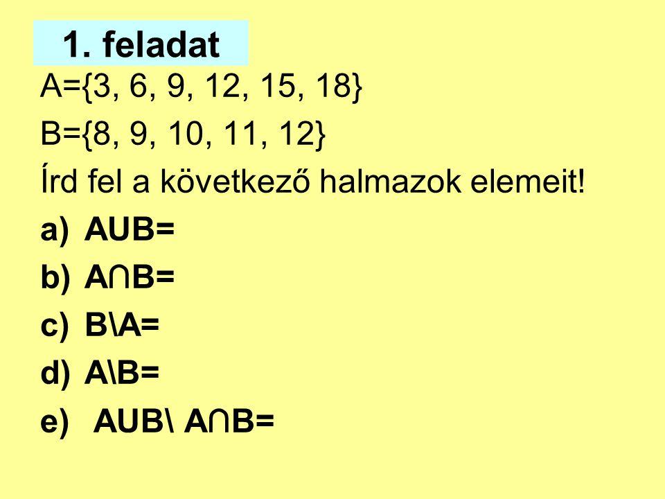1. feladat A={3, 6, 9, 12, 15, 18} B={8, 9, 10, 11, 12} Írd fel a következő halmazok elemeit! AUB=