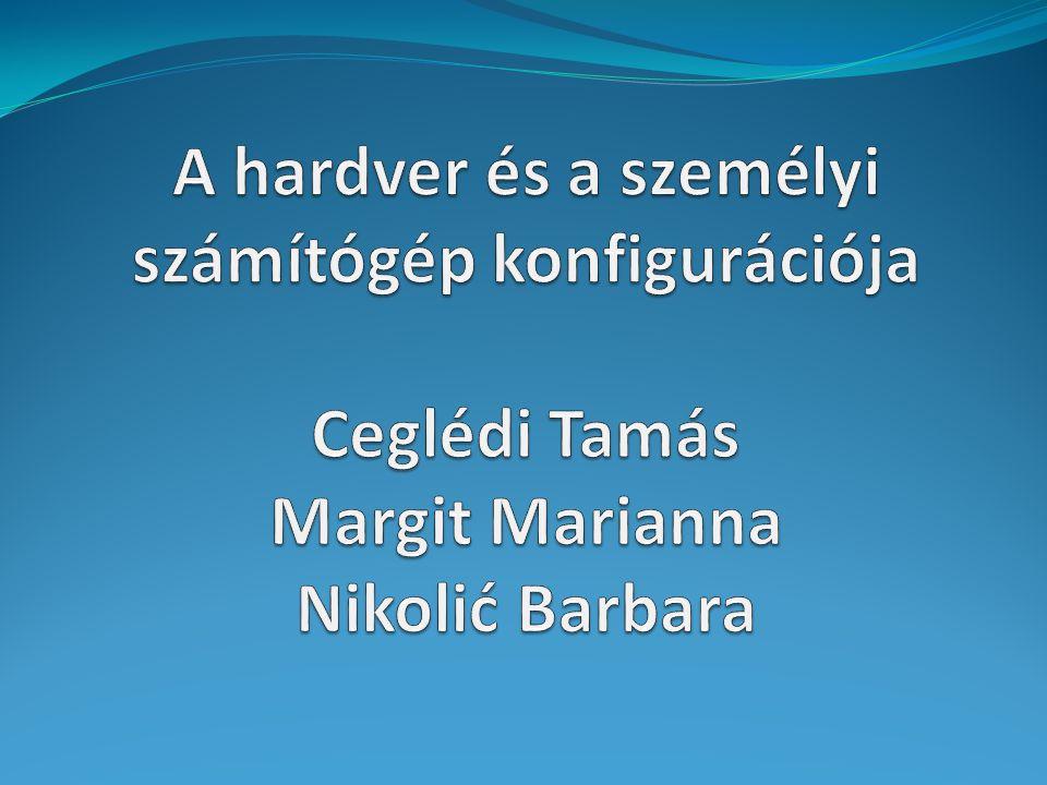 A hardver és a személyi számítógép konfigurációja Ceglédi Tamás Margit Marianna Nikolić Barbara