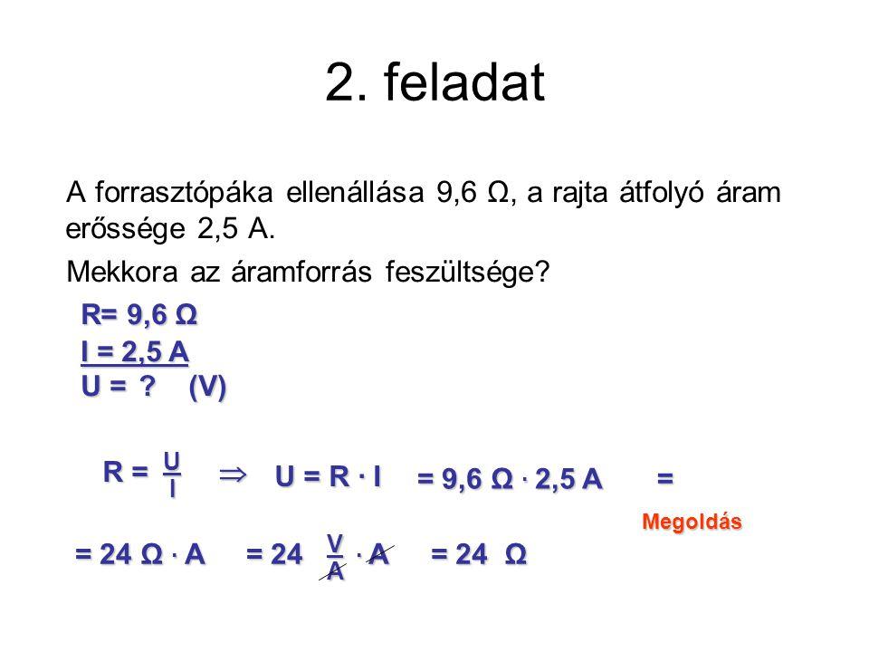 2. feladat A forrasztópáka ellenállása 9,6 Ω, a rajta átfolyó áram erőssége 2,5 A. Mekkora az áramforrás feszültsége