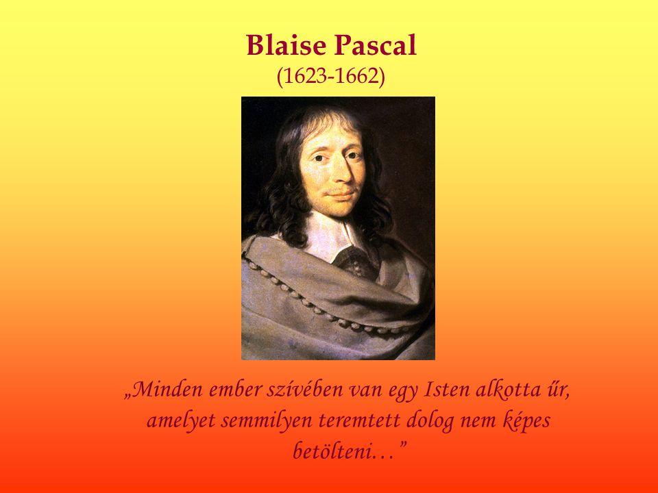 """Blaise Pascal (1623-1662) """"Minden ember szívében van egy Isten alkotta űr, amelyet semmilyen teremtett dolog nem képes betölteni…"""