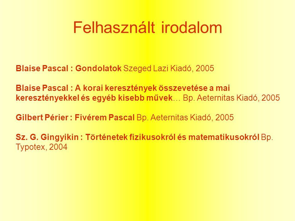 Felhasznált irodalom Blaise Pascal : Gondolatok Szeged Lazi Kiadó, 2005.