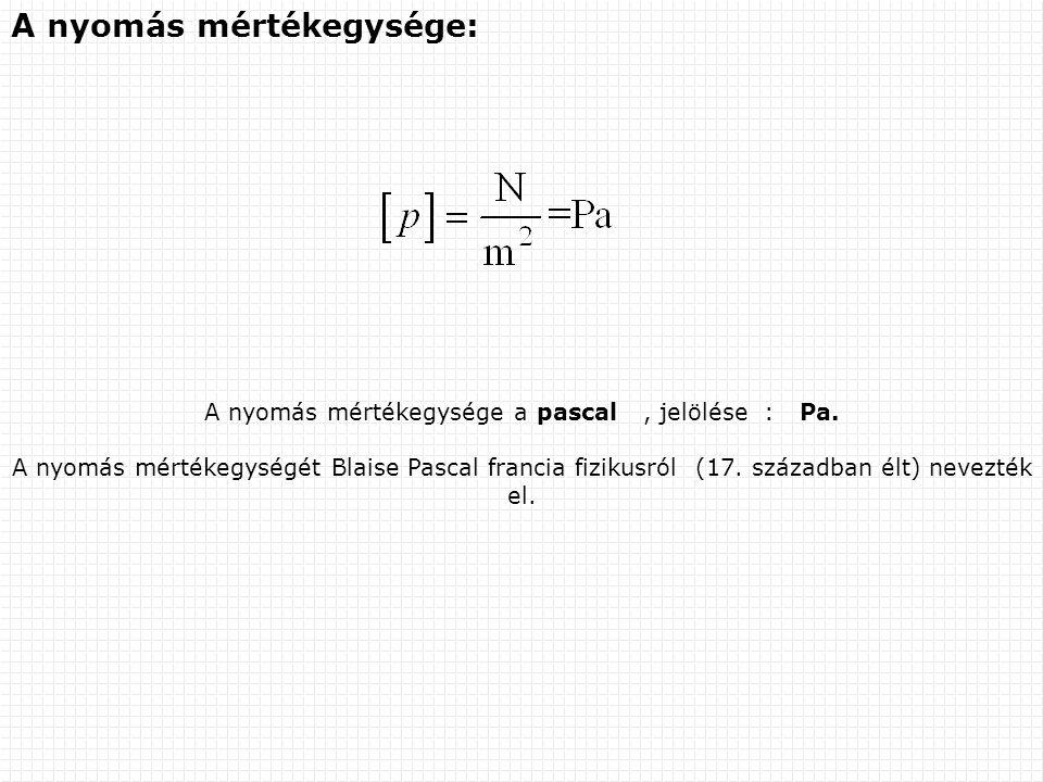 A nyomás mértékegysége a pascal , jelölése : Pa.