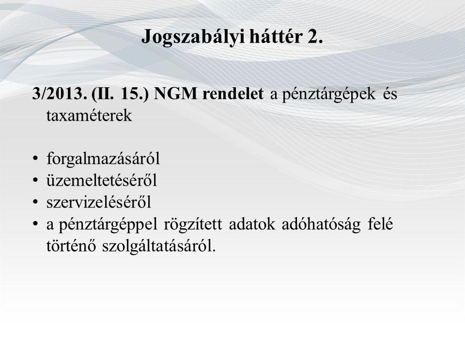 Jogszabályi háttér 2. 3/2013. (II. 15.) NGM rendelet a pénztárgépek és taxaméterek. forgalmazásáról.