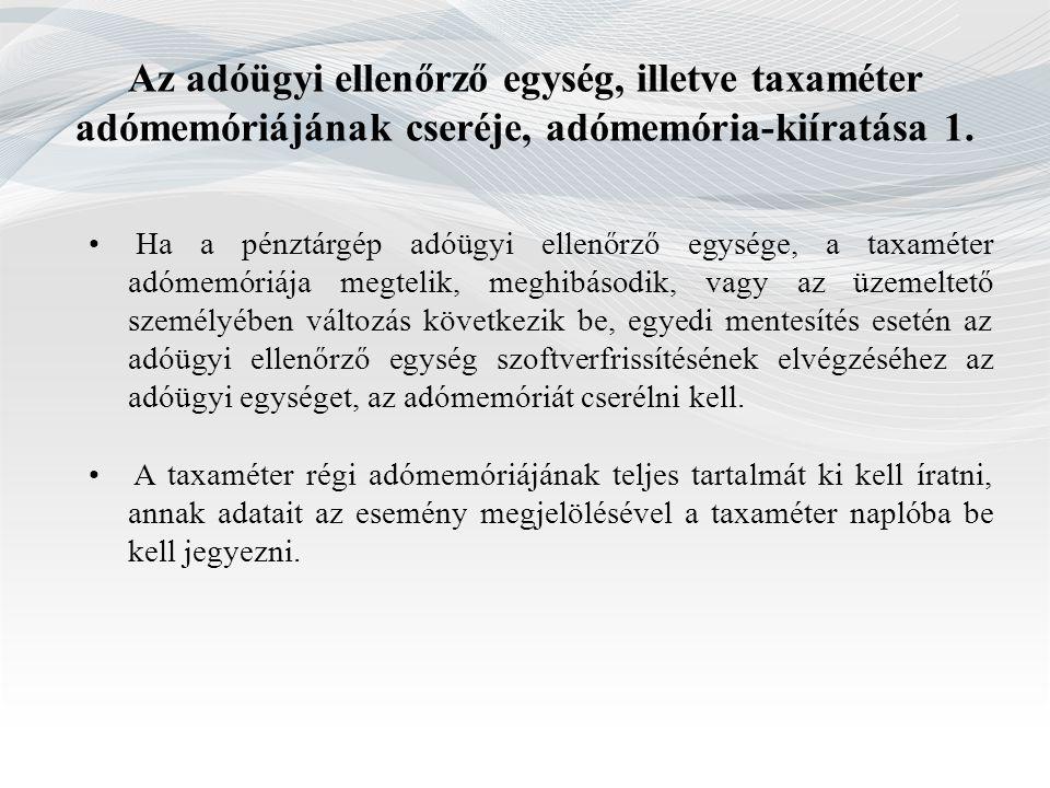 Az adóügyi ellenőrző egység, illetve taxaméter adómemóriájának cseréje, adómemória-kiíratása 1.