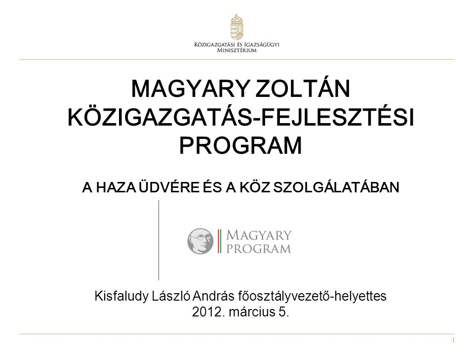 MAGYARY ZOLTÁN KÖZIGAZGATÁS-FEJLESZTÉSI PROGRAM A Haza üdvére és a köz szolgálatában Kisfaludy László András főosztályvezető-helyettes 2012.