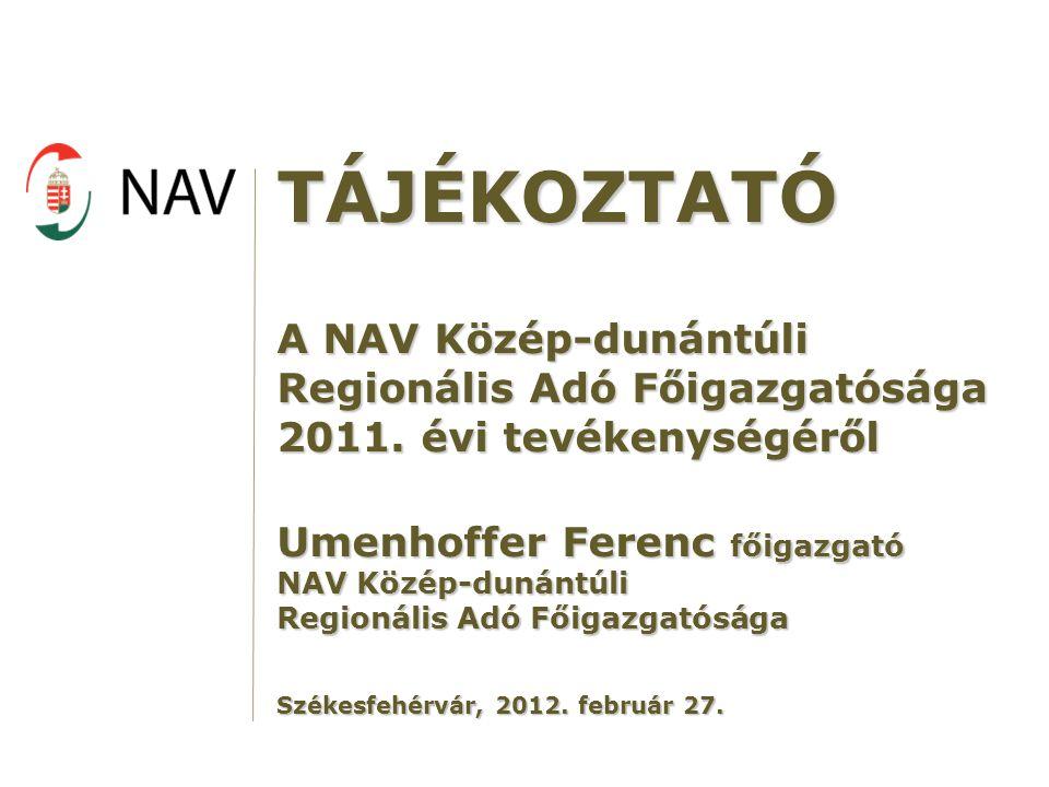 TÁJÉKOZTATÓ A NAV Közép-dunántúli Regionális Adó Főigazgatósága 2011. évi tevékenységéről. Umenhoffer Ferenc főigazgató.