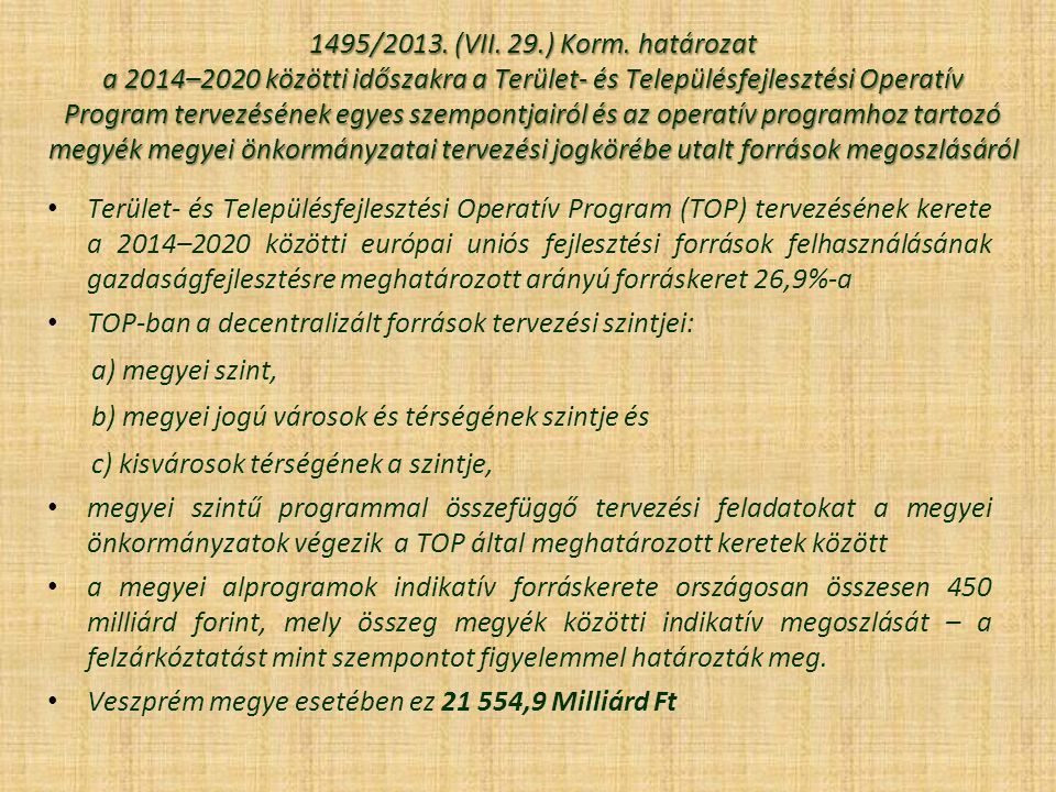 1495/2013. (VII. 29.) Korm. határozat a 2014–2020 közötti időszakra a Terület- és Településfejlesztési Operatív Program tervezésének egyes szempontjairól és az operatív programhoz tartozó megyék megyei önkormányzatai tervezési jogkörébe utalt források megoszlásáról