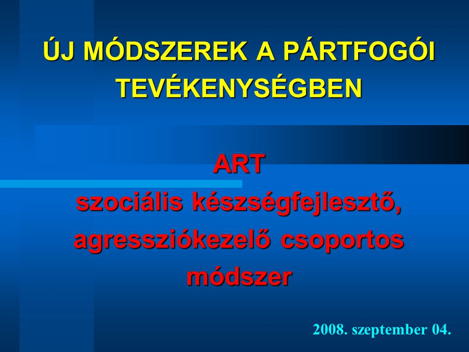 ÚJ MÓDSZEREK A PÁRTFOGÓI TEVÉKENYSÉGBEN ART szociális készségfejlesztő, agressziókezelő csoportos módszer