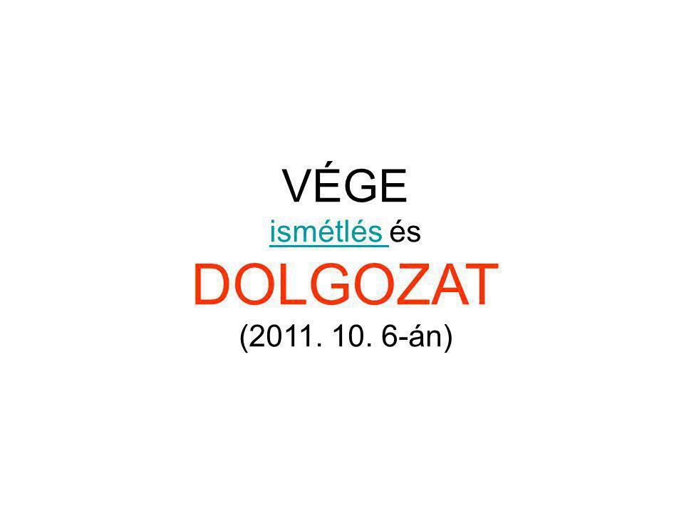 VÉGE ismétlés és DOLGOZAT (2011. 10. 6-án)
