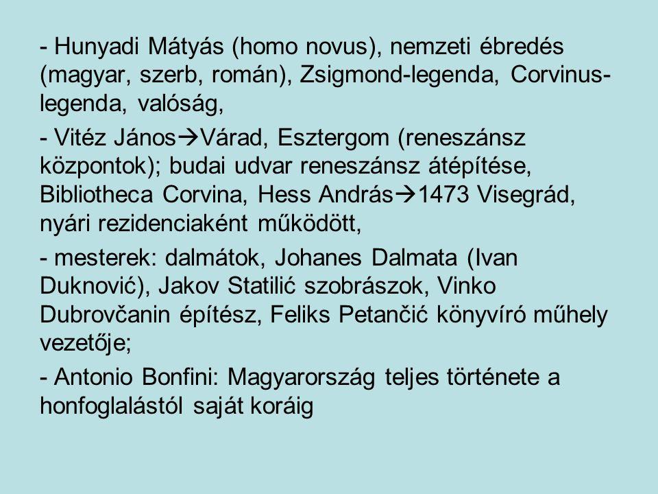 - Hunyadi Mátyás (homo novus), nemzeti ébredés (magyar, szerb, román), Zsigmond-legenda, Corvinus-legenda, valóság,
