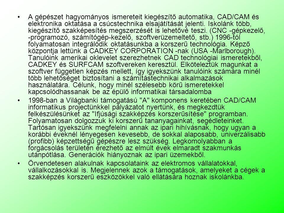 A gépészet hagyományos ismereteit kiegészítő automatika, CAD/CAM és elektronika oktatása a csúcstechnika elsajátítását jelenti. Iskolánk több, kiegészítő szakképesítés megszerzését is lehetővé teszi. (CNC -gépkezelő, -programozó, számítógép-kezelő, szoftverüzemeltető, stb.) 1996-tól folyamatosan integrálódik oktatásunkba a korszerű technológia. Képző központja lettünk a CADKEY CORPORATION -nak (USA -Marlborough). Tanulóink amerikai oklevelet szerezhetnek CAD technológiai ismeretekből, CADKEY és SURFCAM szoftvereken keresztül. Elköteleztük magunkat a szoftver független képzés mellett, így igyekszünk tanulóink számára minél több lehetőséget biztosítani a számítástechnikai alkalmazások használatára. Célunk, hogy minél szélesebb körű ismeretekkel kapcsolódhassanak be az épülő informatikai társadalomba