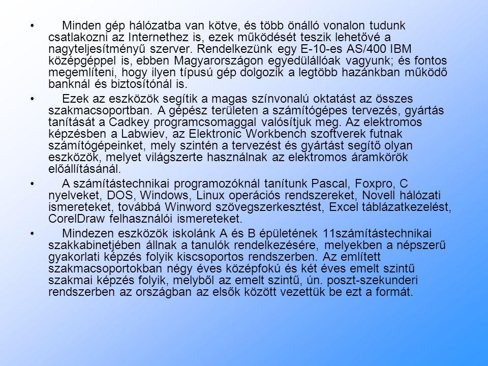 Minden gép hálózatba van kötve, és több önálló vonalon tudunk csatlakozni az Internethez is, ezek működését teszik lehetővé a nagyteljesítményű szerver. Rendelkezünk egy E-10-es AS/400 IBM középgéppel is, ebben Magyarországon egyedülállóak vagyunk; és fontos megemlíteni, hogy ilyen típusú gép dolgozik a legtöbb hazánkban működő banknál és biztosítónál is.