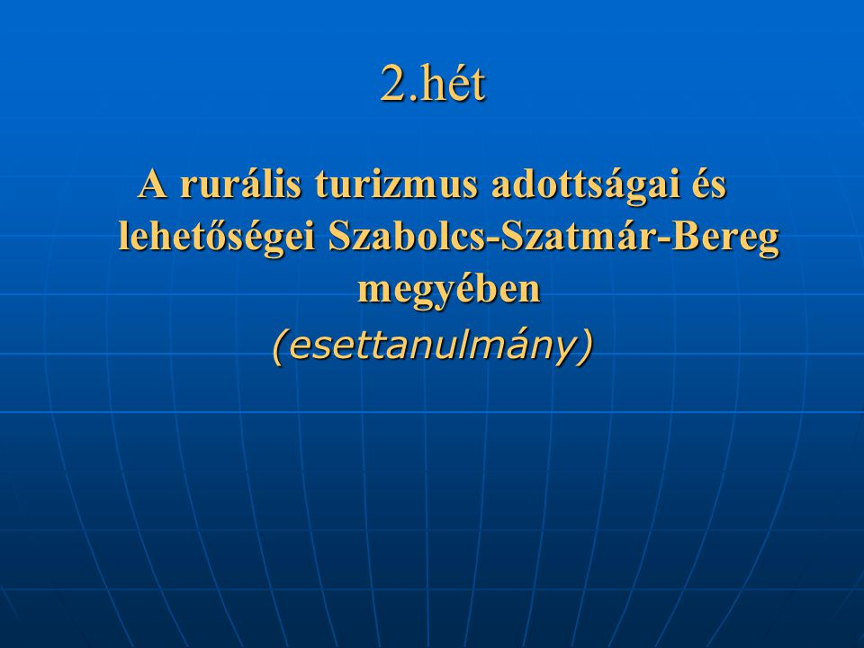 2.hét A rurális turizmus adottságai és lehetőségei Szabolcs-Szatmár-Bereg megyében (esettanulmány)