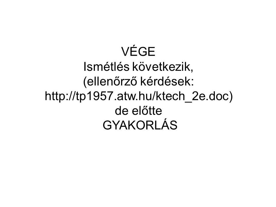 VÉGE Ismétlés következik, (ellenőrző kérdések: http://tp1957.atw.hu/ktech_2e.doc) de előtte.