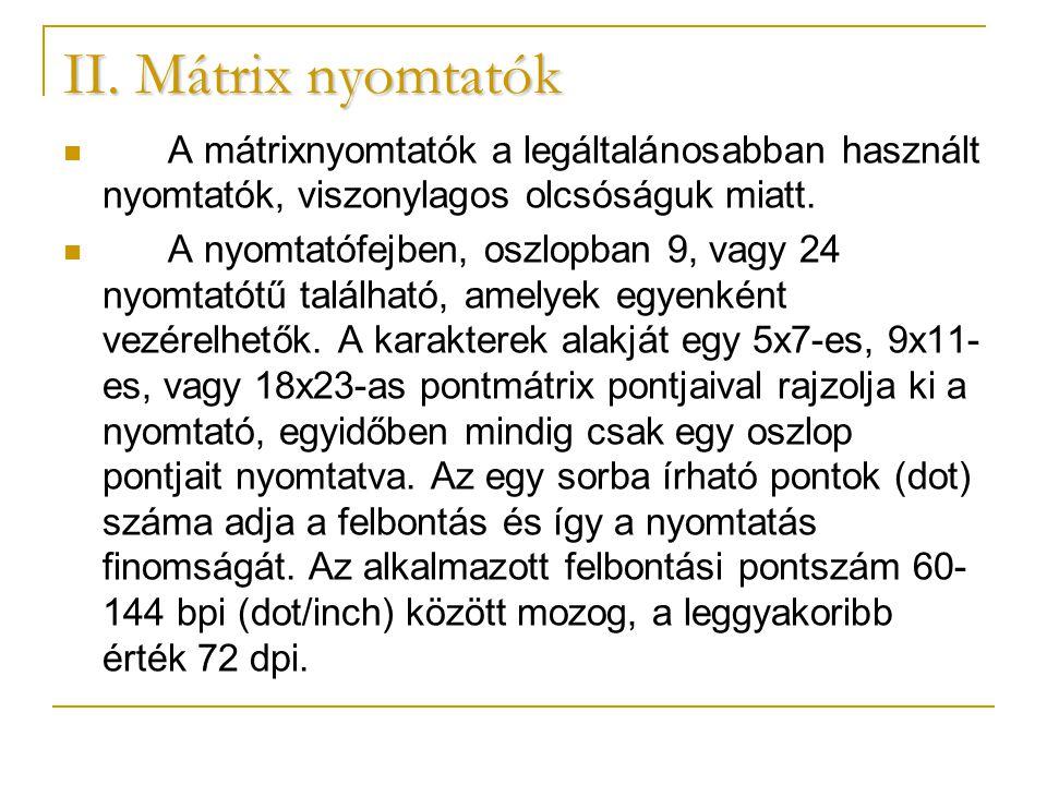 II. Mátrix nyomtatók A mátrixnyomtatók a legáltalánosabban használt nyomtatók, viszonylagos olcsóságuk miatt.
