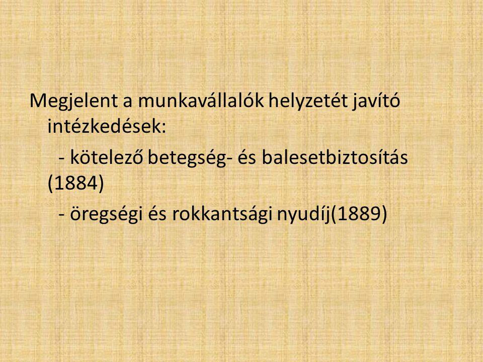 Megjelent a munkavállalók helyzetét javító intézkedések: - kötelező betegség- és balesetbiztosítás (1884) - öregségi és rokkantsági nyudíj(1889)