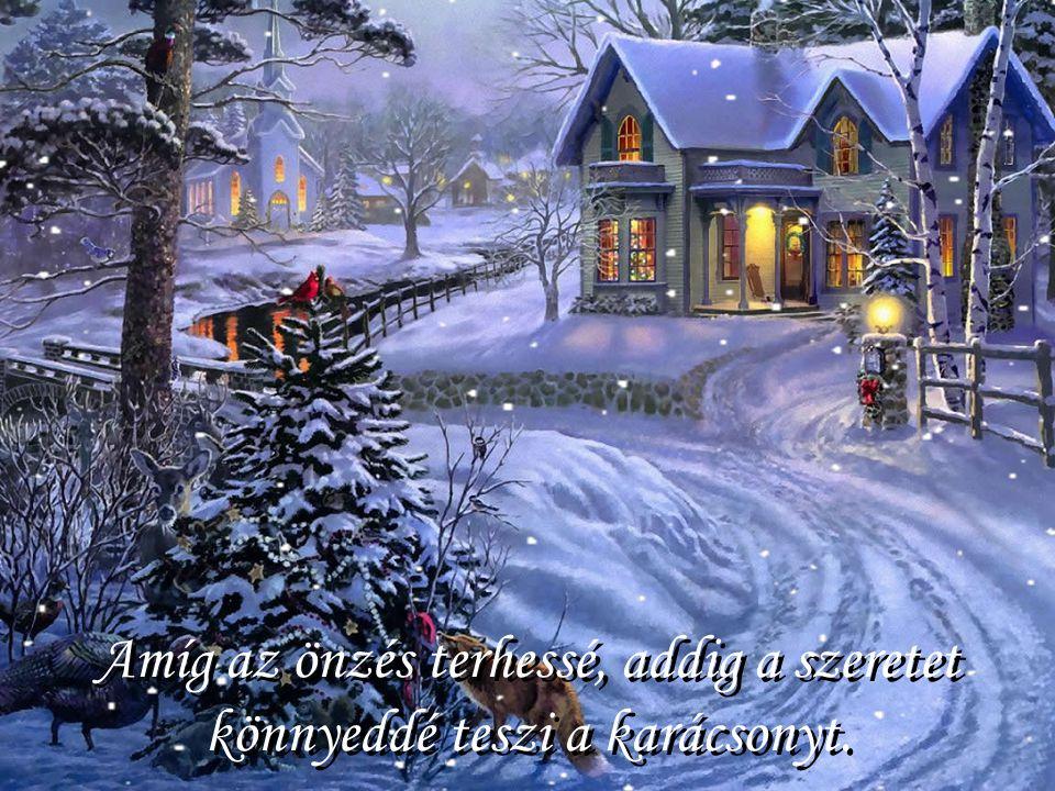 Amíg az önzés terhessé, addig a szeretet könnyeddé teszi a karácsonyt.