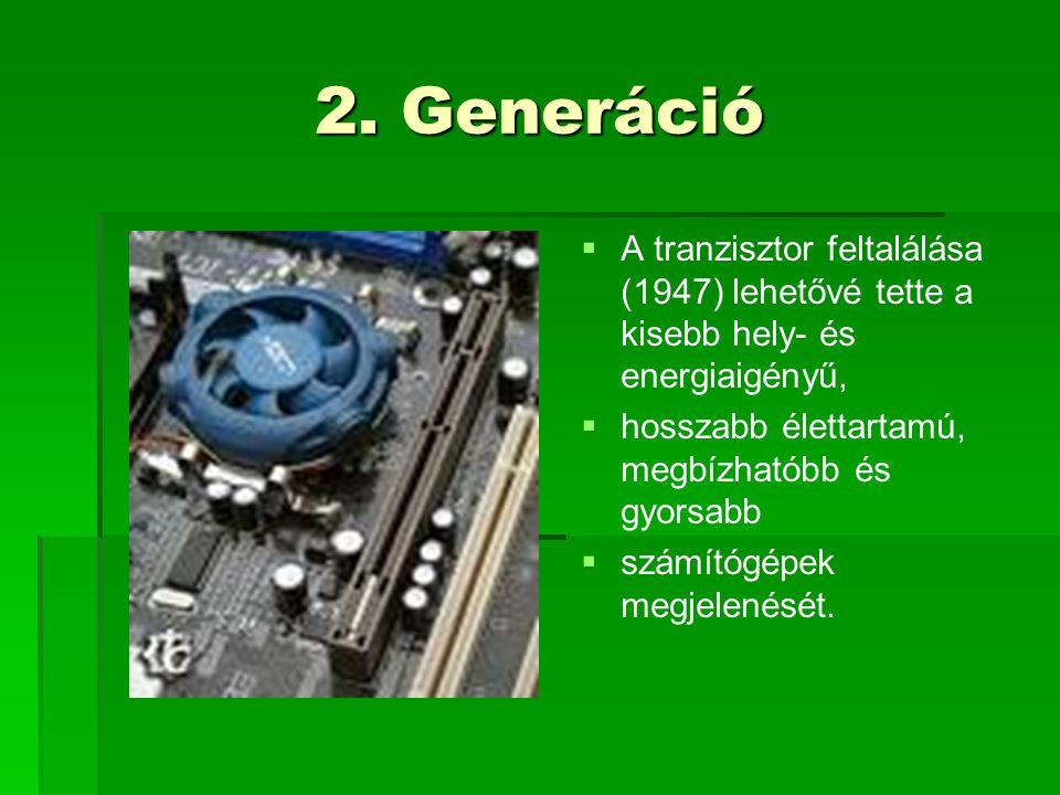 2. Generáció A tranzisztor feltalálása (1947) lehetővé tette a kisebb hely- és energiaigényű, hosszabb élettartamú, megbízhatóbb és gyorsabb.