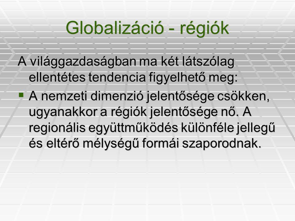 Globalizáció - régiók A világgazdaságban ma két látszólag ellentétes tendencia figyelhető meg: