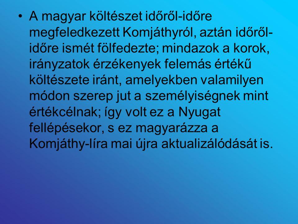 A magyar költészet időről-időre megfeledkezett Komjáthyról, aztán időről-időre ismét fölfedezte; mindazok a korok, irányzatok érzékenyek felemás értékű költészete iránt, amelyekben valamilyen módon szerep jut a személyiségnek mint értékcélnak; így volt ez a Nyugat fellépésekor, s ez magyarázza a Komjáthy-líra mai újra aktualizálódását is.