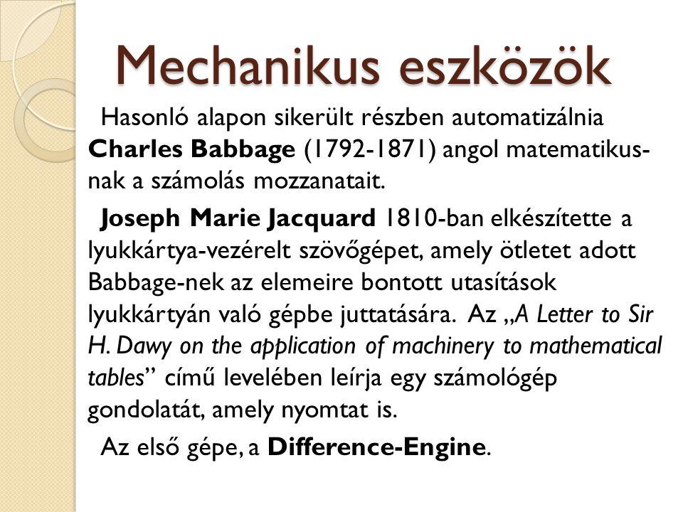 Mechanikus eszközök Hasonló alapon sikerült részben automatizálnia Charles Babbage (1792-1871) angol matematikus- nak a számolás mozzanatait.