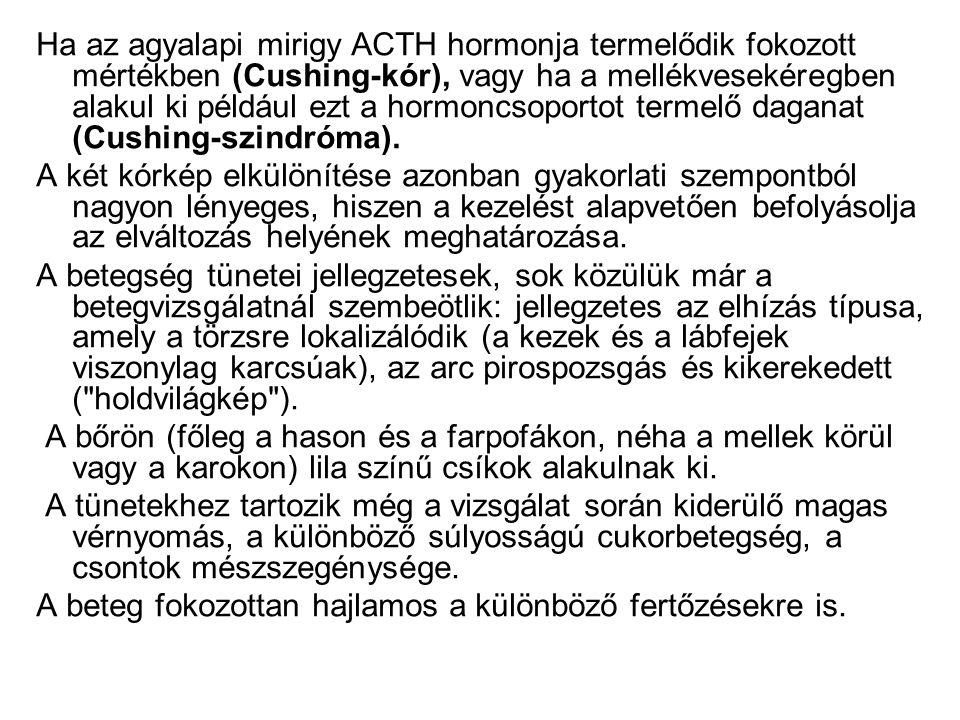 Ha az agyalapi mirigy ACTH hormonja termelődik fokozott mértékben (Cushing-kór), vagy ha a mellékvesekéregben alakul ki például ezt a hormoncsoportot termelő daganat (Cushing-szindróma).