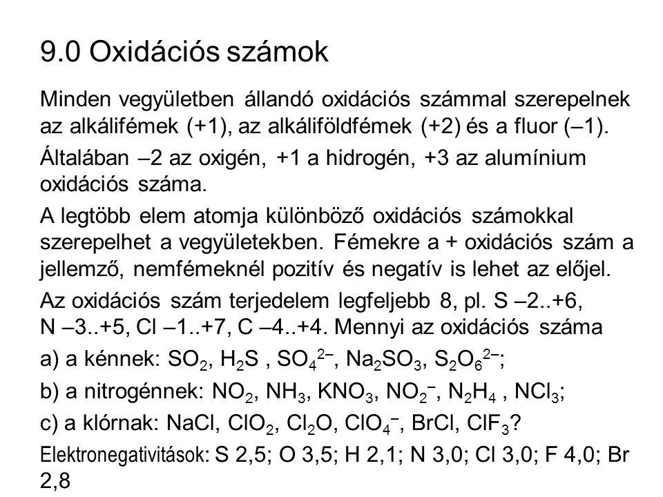 9.0 Oxidációs számok Minden vegyületben állandó oxidációs számmal szerepelnek az alkálifémek (+1), az alkáliföldfémek (+2) és a fluor (–1).