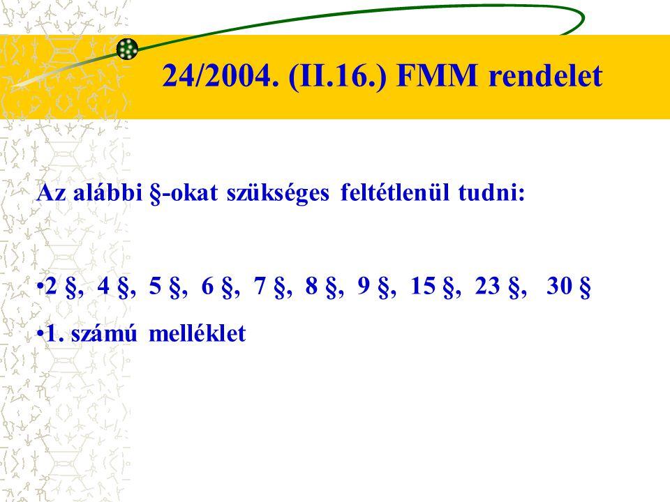 24/2004. (II.16.) FMM rendelet Az alábbi §-okat szükséges feltétlenül tudni: 2 §, 4 §, 5 §, 6 §, 7 §, 8 §, 9 §, 15 §, 23 §, 30 §