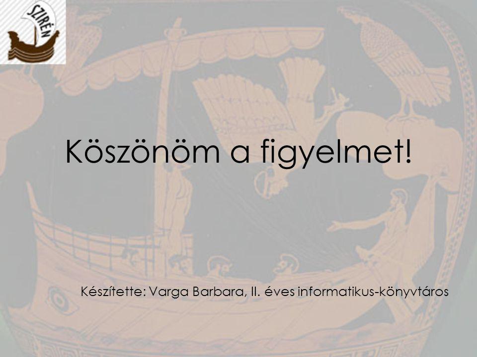 Köszönöm a figyelmet! Készítette: Varga Barbara, II. éves informatikus-könyvtáros