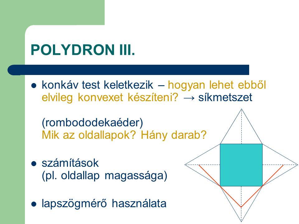 POLYDRON III. konkáv test keletkezik – hogyan lehet ebből elvileg konvexet készíteni → síkmetszet (rombododekaéder) Mik az oldallapok Hány darab