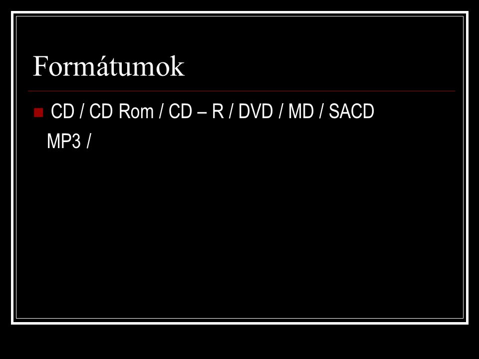 Formátumok CD / CD Rom / CD – R / DVD / MD / SACD MP3 /