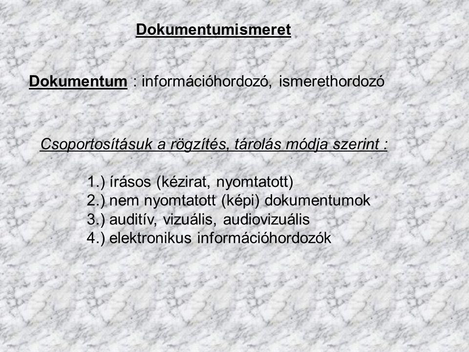 Dokumentumismeret Dokumentum : információhordozó, ismerethordozó. Csoportosításuk a rögzítés, tárolás módja szerint :
