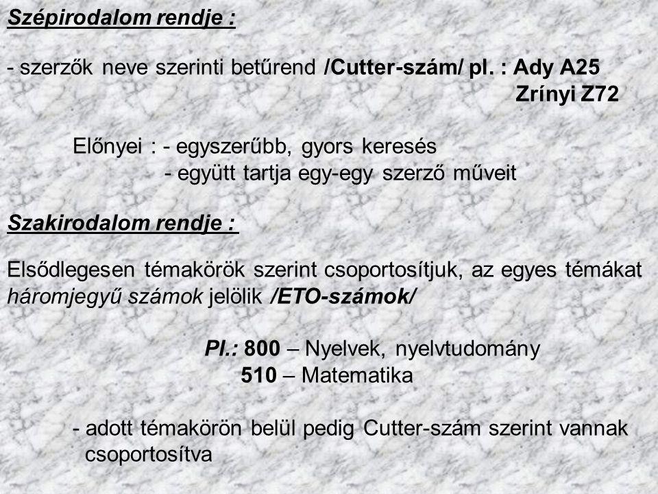 Szépirodalom rendje : - szerzők neve szerinti betűrend /Cutter-szám/ pl. : Ady A25. Zrínyi Z72. Előnyei : - egyszerűbb, gyors keresés.