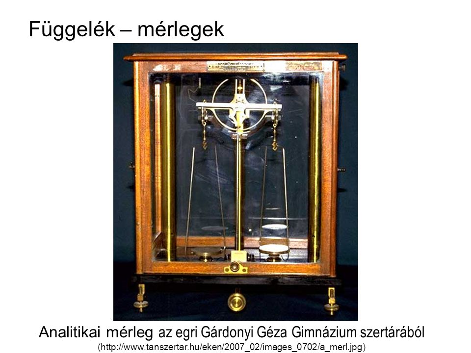 Függelék – mérlegek Analitikai mérleg az egri Gárdonyi Géza Gimnázium szertárából (http://www.tanszertar.hu/eken/2007_02/images_0702/a_merl.jpg)