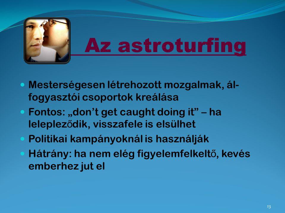 Az astroturfing Mesterségesen létrehozott mozgalmak, ál-fogyasztói csoportok kreálása.