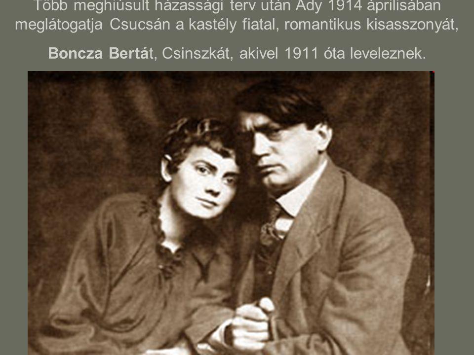 Több meghiúsult házassági terv után Ady 1914 áprilisában meglátogatja Csucsán a kastély fiatal, romantikus kisasszonyát, Boncza Bertát, Csinszkát, akivel 1911 óta leveleznek.