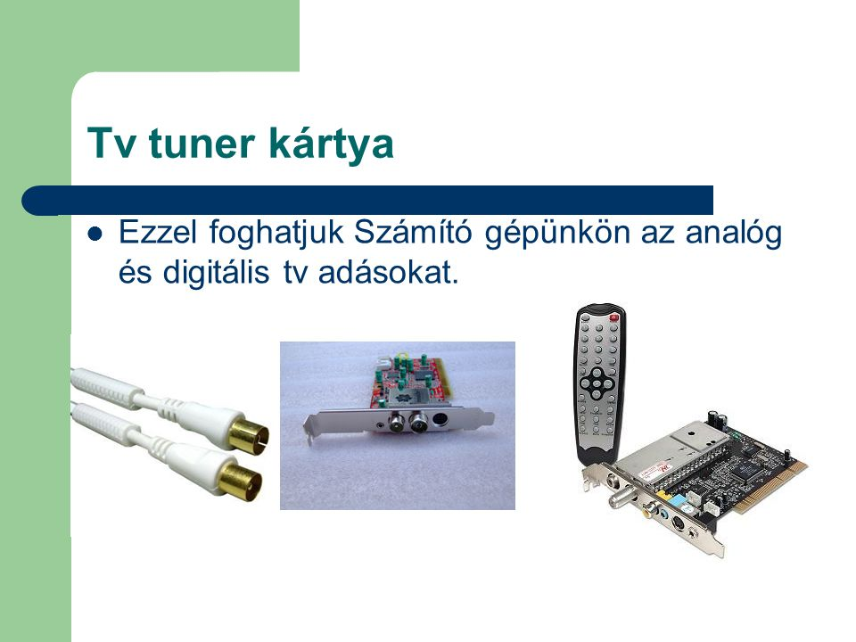 Tv tuner kártya Ezzel foghatjuk Számító gépünkön az analóg és digitális tv adásokat.
