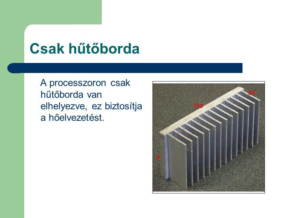 Csak hűtőborda A processzoron csak hűtőborda van elhelyezve, ez biztosítja a hőelvezetést.