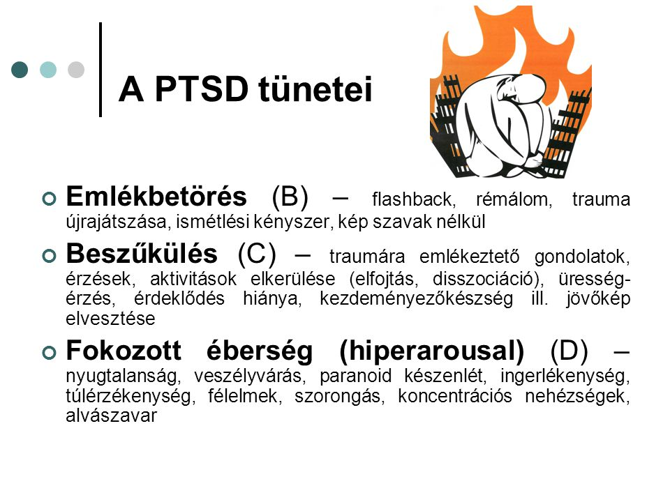 A PTSD tünetei Emlékbetörés (B) – flashback, rémálom, trauma újrajátszása, ismétlési kényszer, kép szavak nélkül.