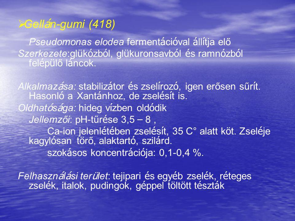 Gellán-gumi (418) Pseudomonas elodea fermentációval állítja elő. Szerkezete:glükózból, glükuronsavból és ramnózból felépülő láncok.