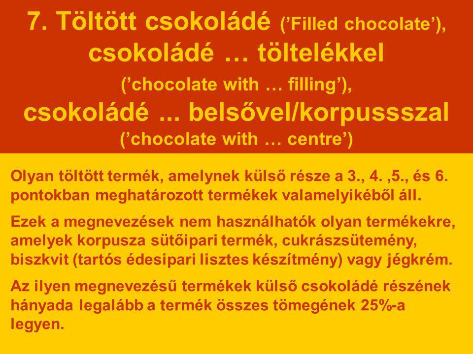 7. Töltött csokoládé ('Filled chocolate'), csokoládé … töltelékkel ('chocolate with … filling'), csokoládé ... belsővel/korpussszal ('chocolate with … centre')