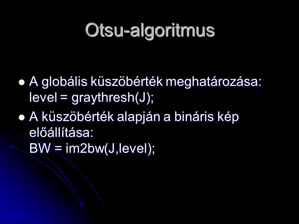 Otsu-algoritmus A globális küszöbérték meghatározása: level = graythresh(J); A küszöbérték alapján a bináris kép előállítása: BW = im2bw(J,level);