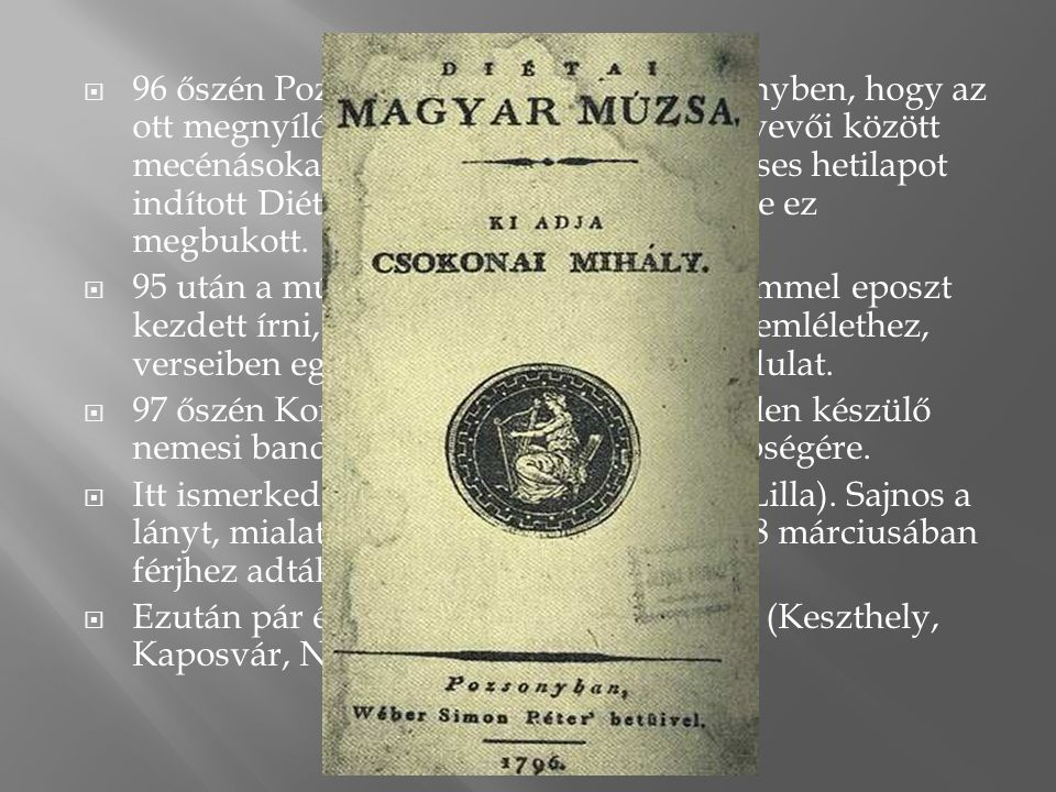96 őszén Pozsonyba ment abban a reményben, hogy az ott megnyíló országgyűlés nemesi résztvevői között mecénásokat találhat. Egyszemélyes verses hetilapot indított Diétai Magyar Múzsa címmel, de ez megbukott.