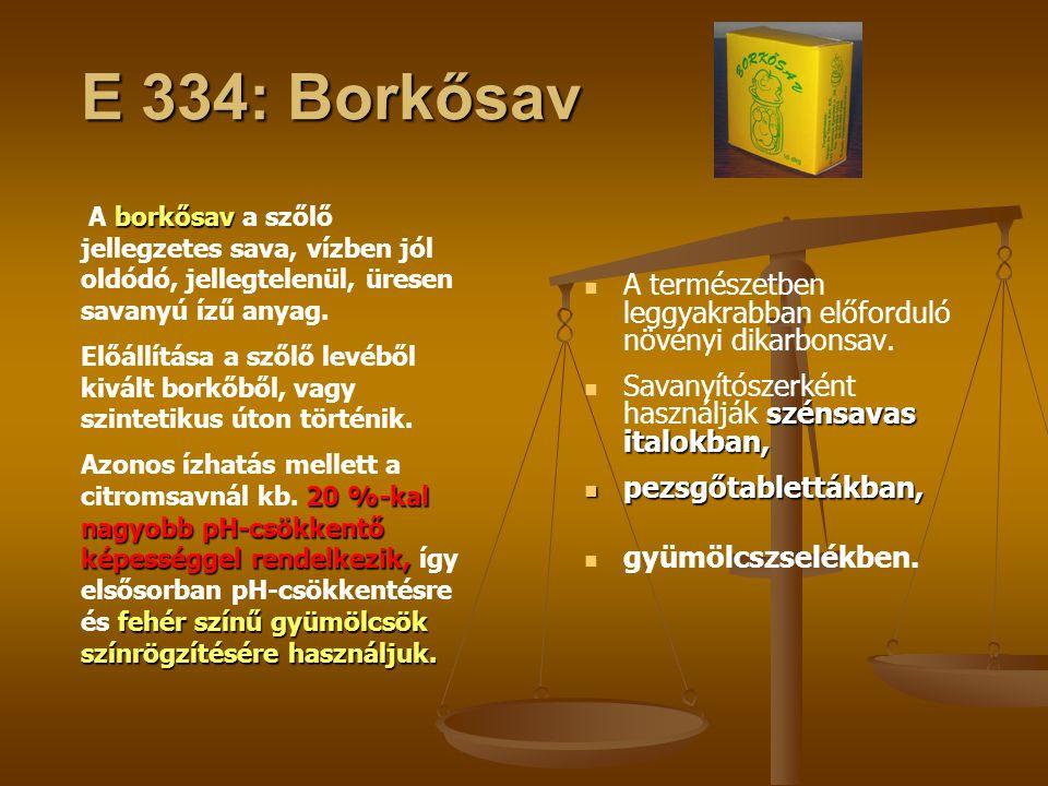 E 334: Borkősav A borkősav a szőlő jellegzetes sava, vízben jól oldódó, jellegtelenül, üresen savanyú ízű anyag.