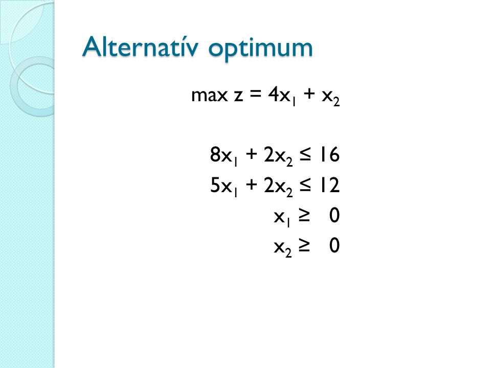 Alternatív optimum max z = 4x1 + x2 8x1 + 2x2 ≤ 16 5x1 + 2x2 ≤ 12 x1 ≥ 0 x2 ≥ 0
